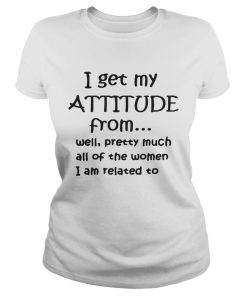 I get my attitude from well pretty much all of the woman I am related Ladies Tee