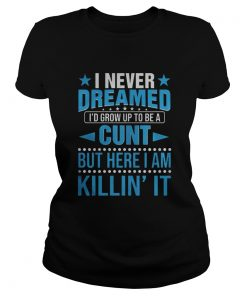 I never dreamed i'd grow up to be a cunt but here i am Killin' it Ladies Tee