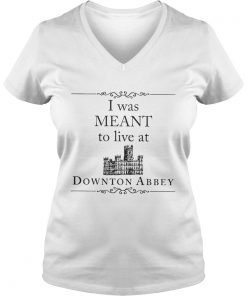 I was meant to live at Downton Abbey ladies v-neck