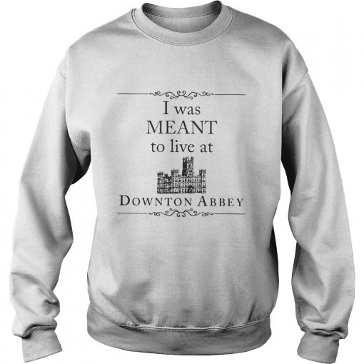 I was meant to live at Downton Abbey sweatshirt
