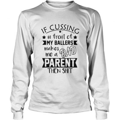 If Cussing In Front Of My Ballers Makes Me A Bad Parent Then Shit Longsleeve Tee
