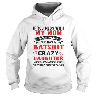 If you mess with my mom remember she has a batshit crazy daughter hoodie