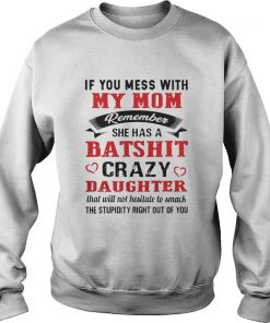 If you mess with my mom remember she has a batshit crazy daughter sweatshirt
