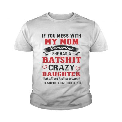 If you mess with my mom remember she has a batshit crazy daughter youth tee