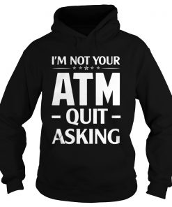Im not your ATM quit asking hoodie