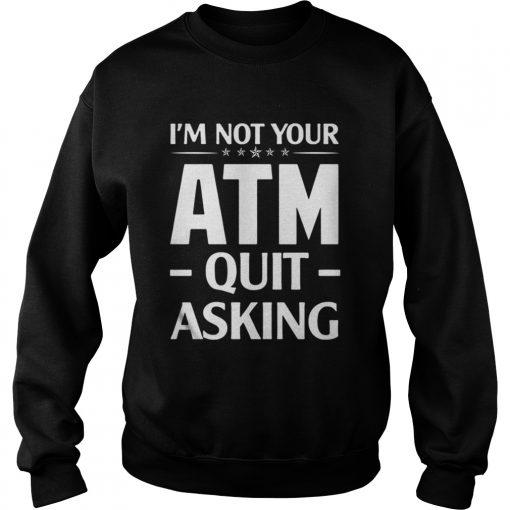 Im not your ATM quit asking sweatshirt