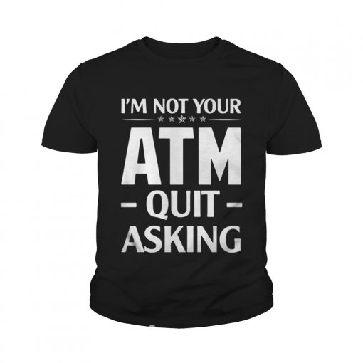 Im not your ATM quit asking youth tee