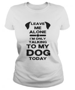 Leave me alone i'm only speaking to my dog today Ladies Tee