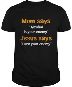 Mom Says Alcohol Is Your Enemy – Love Your Enemy Guys