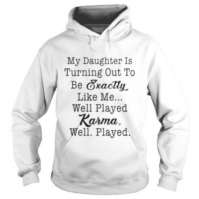 My daughter is turning out to be exactly like me well played karma well played hoodie