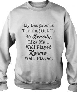 My daughter is turning out to be exactly like me well played karma well played sweatshirt