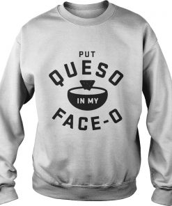 Put queso in my face O sweatshirt