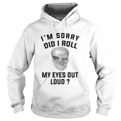 Skullcap I'm Sorry Did I Roll My Eyes Out Loud Hoodie