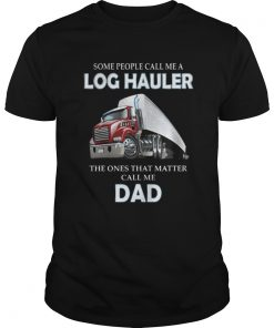 Some people call me a log hauler the ones that matter call me dad Guys