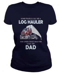 Some people call me a log hauler the ones that matter call me dad Ladies Tee