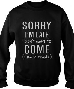 Sorry I'm Late I Didn't Want To Come I Hate People sweatshirt