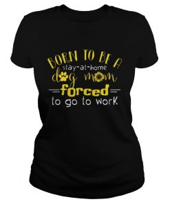 Sunflower Born to be a stay at home dog mom forced to go Ladies Tee