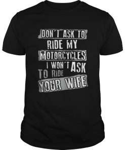 The Dont ask to ride my motorcycles Iwont ask to ride your wife Guys
