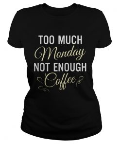 Too Much Monday Not Enough Coffee Ladies Tee