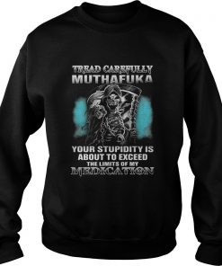 Tread carefully muthafuka your stupidity is about to exceed the limits of my Medication sweatshirt
