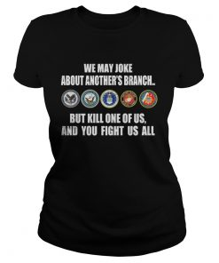 We may joke about another branch but kill one of is and you fight us all Ladies Tee