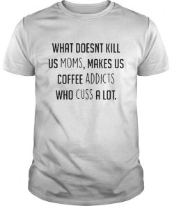 What doesnt kill us moms makes us coffee addicts who cuss a lot Guys