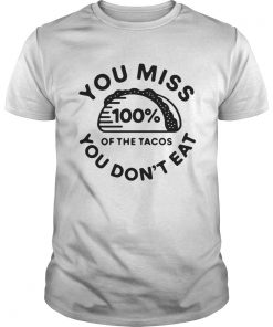 You miss 100% of the Tacos You don't eat Guys