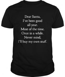 Dear Santa I've Been Good All Year Most Of The Time Once In A While Guys