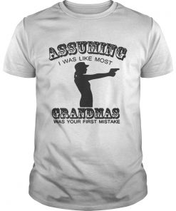 Guys Assuming I Was Like Most Grandmas Was Your First Mistake Shirt