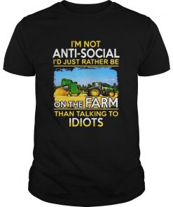 Guys I'm not anti social i'd just rather be on the farm than talking to idiots shirt