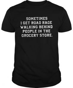 Guys Sometimes I get road rage walking behind people in the grocery store shirt