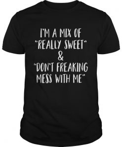 I'm a mix of really sweet and don't freaking mess with me shirt