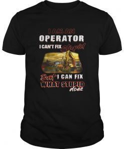 I am an operator I can't fix stupid but I can fix what stupid does shirt