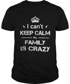 I cant keep calm my family is crazy shirt