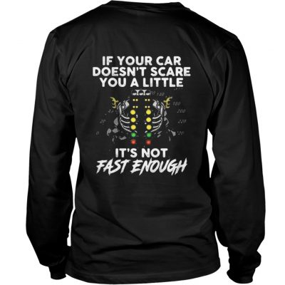 If your car doesn't scare you a little it's not fast enough Longsleeve Tee