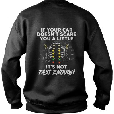 If your car doesn't scare you a little it's not fast enough Sweatshirt