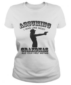 Ladies Tee Assuming I Was Like Most Grandmas Was Your First Mistake Shirt