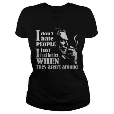Ladies Tee I Don't Hate People I Just Feel Better When They Aren't Around