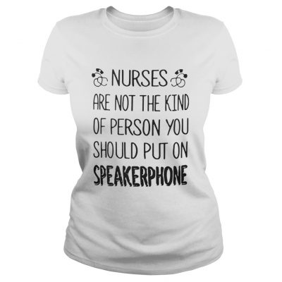 Ladies Tee Nurses are not the kind of person you should put on speakerphone shirt