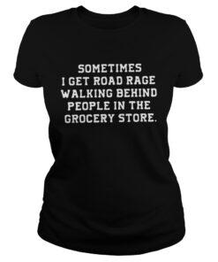 Ladies Tee Sometimes I get road rage walking behind people in the grocery store shirt