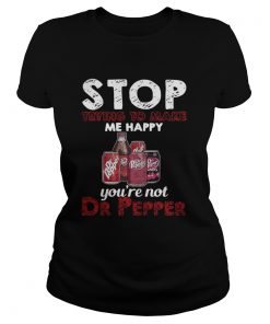 Ladies Tee Stop trying to make me happy you're not Dr Pepper shirt