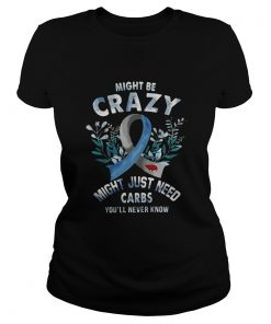 Might be crazy might just need carbs you'll never know Ladies Tee