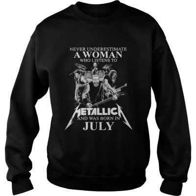 Never underestimate a woman who listens to Metallica and was born in July sweatshirt