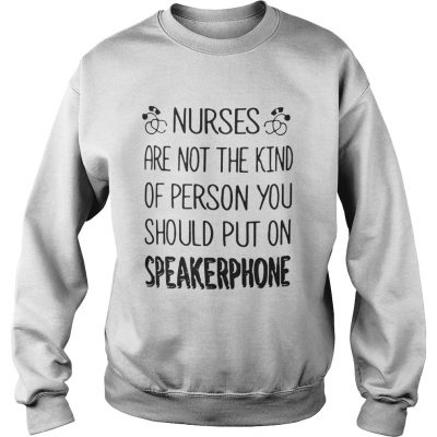 Sweatshirt Nurses are not the kind of person you should put on speakerphone shirt