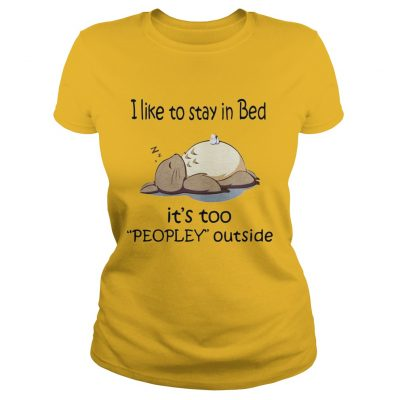 Totoro I like to stay in bed it's too peopley outside Ladies Tee