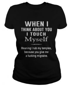 When I think about you I touch Myself meaning I rub my temples because you give me a fucking migraine Ladies Tee