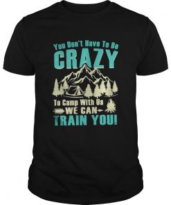 You don't have to be crazy to camp with us we can train you Guys