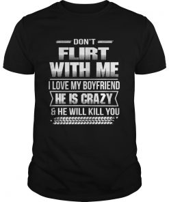 Guys Don't flirt with me I love my girlfriend she is crazy and she will kill you shirt