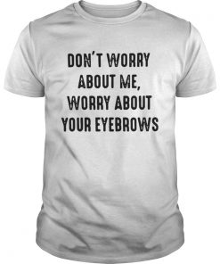 Guys Dont worry about me worry about your eyebrows