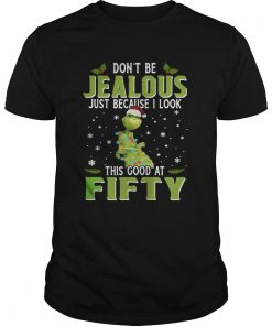 Guys Grinch Dont Be Jealous Just Because I Look This Good At Fifty